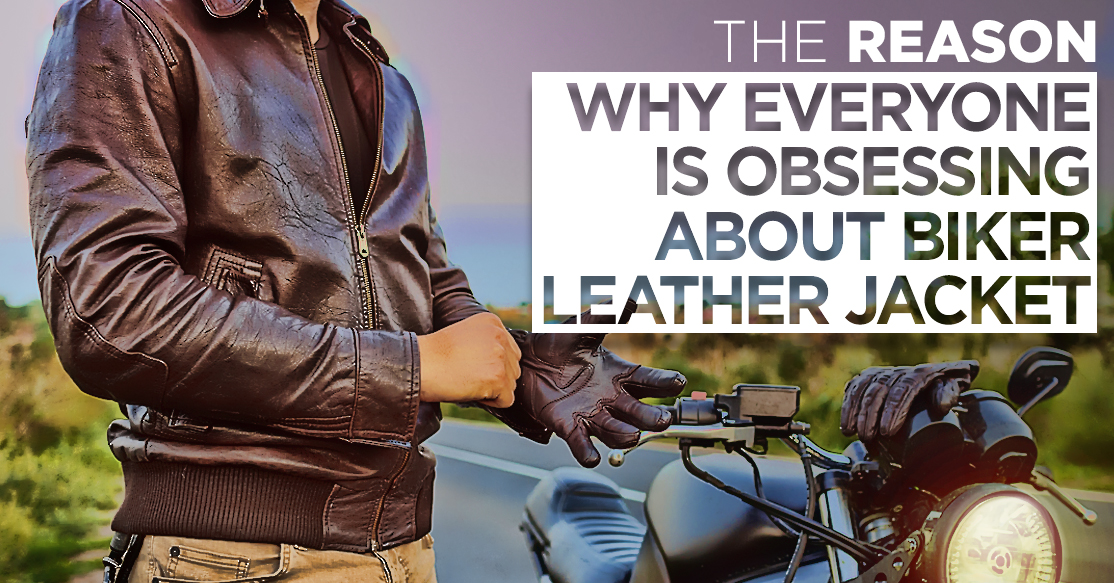 The Reason Why Everyone is Obsessing about Biker Leather Jacket