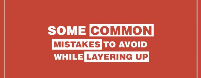 Some Common Mistakes To Avoid While Layering Up